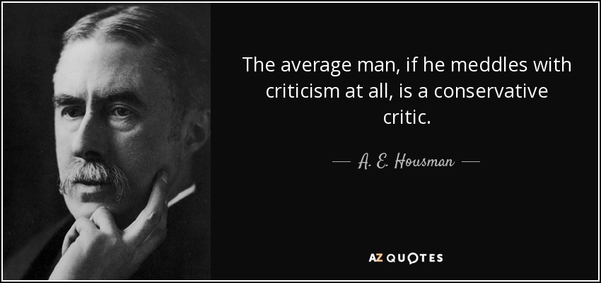 The average man, if he meddles with criticism at all, is a conservative critic. - A. E. Housman