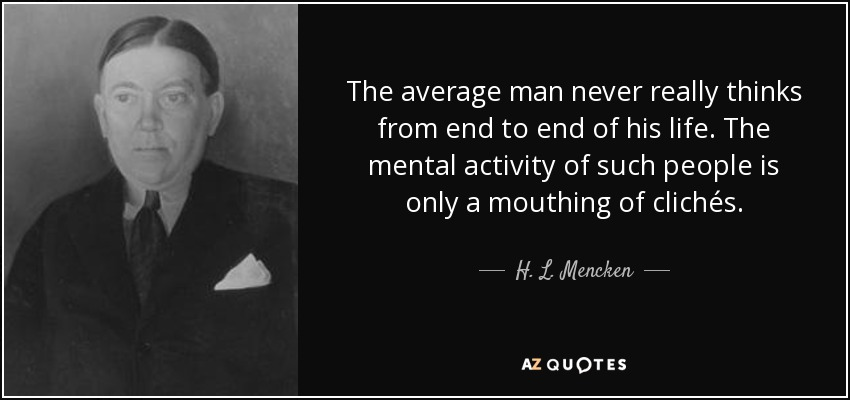 The average man never really thinks from end to end of his life. The mental activity of such people is only a mouthing of clichés. - H. L. Mencken