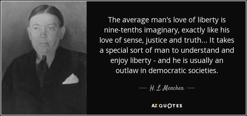 The average man's love of liberty is nine-tenths imaginary, exactly like his love of sense, justice and truth... It takes a special sort of man to understand and enjoy liberty - and he is usually an outlaw in democratic societies. - H. L. Mencken