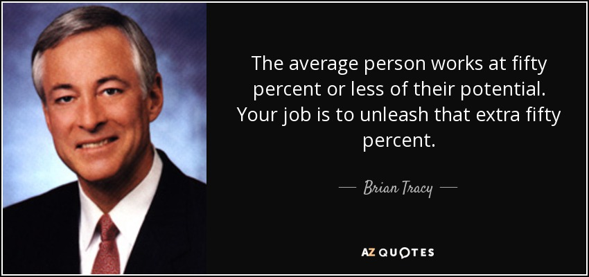 The average person works at fifty percent or less of their potential. Your job is to unleash that extra fifty percent. - Brian Tracy