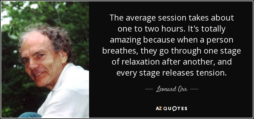 The average session takes about one to two hours. It's totally amazing because when a person breathes, they go through one stage of relaxation after another, and every stage releases tension. - Leonard Orr