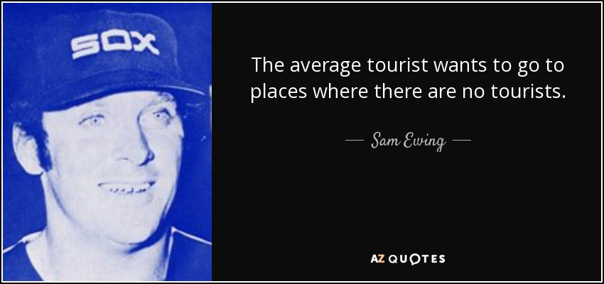 The average tourist wants to go to places where there are no tourists. - Sam Ewing