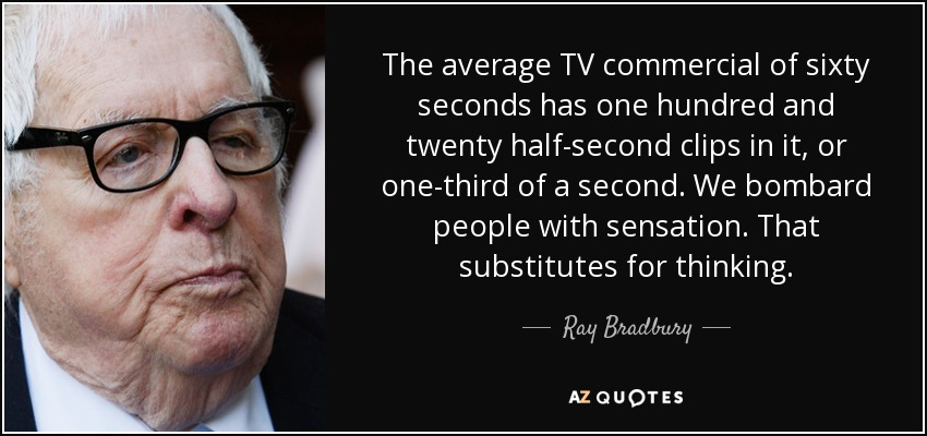 The average TV commercial of sixty seconds has one hundred and twenty half-second clips in it, or one-third of a second. We bombard people with sensation. That substitutes for thinking. - Ray Bradbury