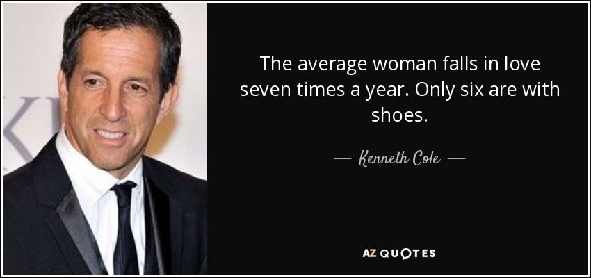 The average woman falls in love seven times a year. Only six are with shoes. - Kenneth Cole