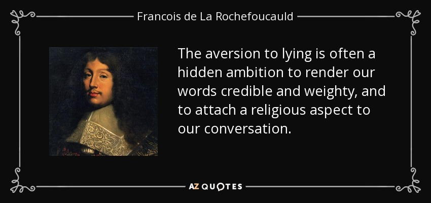 The aversion to lying is often a hidden ambition to render our words credible and weighty, and to attach a religious aspect to our conversation. - Francois de La Rochefoucauld