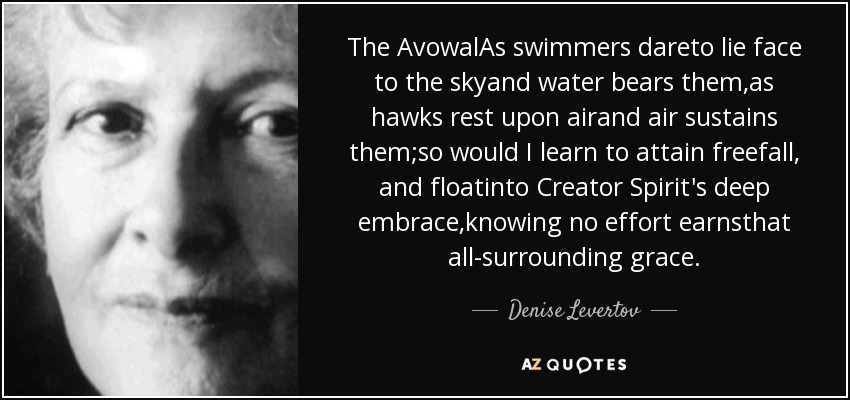 The AvowalAs swimmers dareto lie face to the skyand water bears them,as hawks rest upon airand air sustains them;so would I learn to attain freefall, and floatinto Creator Spirit's deep embrace,knowing no effort earnsthat all-surrounding grace. - Denise Levertov