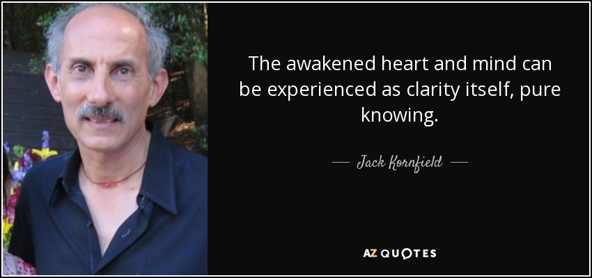 The awakened heart and mind can be experienced as clarity itself, pure knowing. - Jack Kornfield