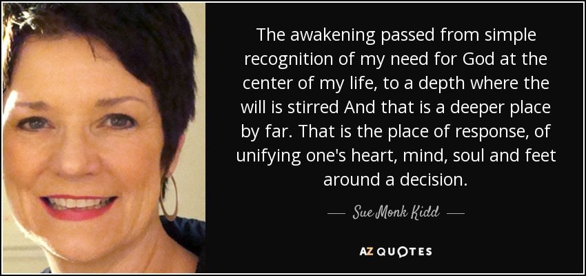 The awakening passed from simple recognition of my need for God at the center of my life, to a depth where the will is stirred And that is a deeper place by far. That is the place of response, of unifying one's heart, mind, soul and feet around a decision. - Sue Monk Kidd