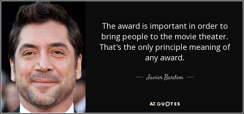 The award is important in order to bring people to the movie theater. That's the only principle meaning of any award. - Javier Bardem