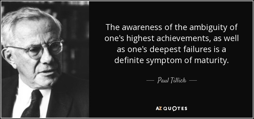 The awareness of the ambiguity of one's highest achievements, as well as one's deepest failures is a definite symptom of maturity. - Paul Tillich