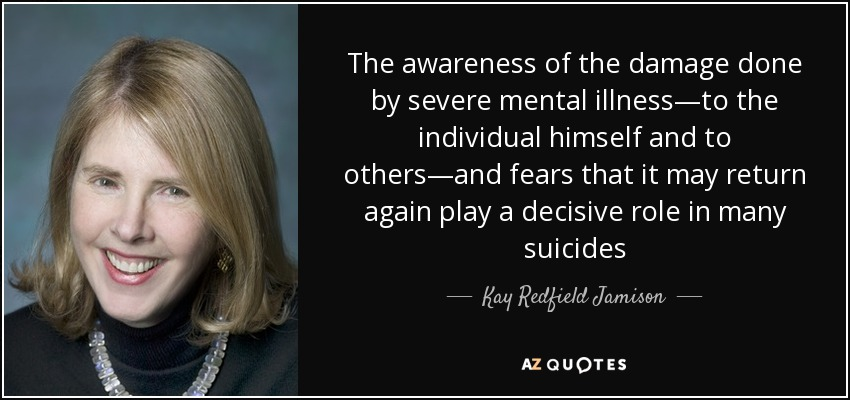 The awareness of the damage done by severe mental illness—to the individual himself and to others—and fears that it may return again play a decisive role in many suicides - Kay Redfield Jamison