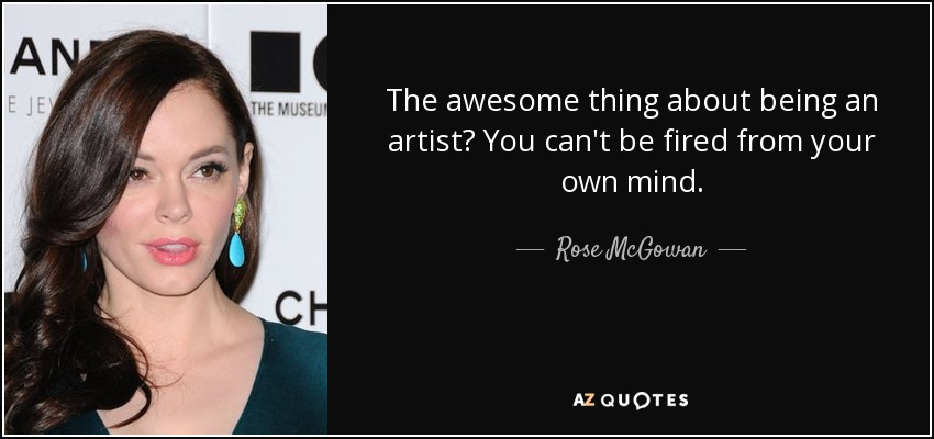 The awesome thing about being an artist? You can't be fired from your own mind. - Rose McGowan