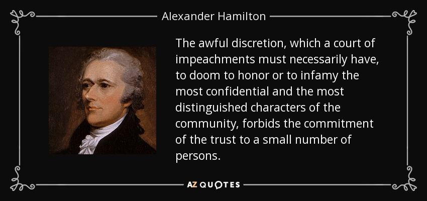 The awful discretion, which a court of impeachments must necessarily have, to doom to honor or to infamy the most confidential and the most distinguished characters of the community, forbids the commitment of the trust to a small number of persons. - Alexander Hamilton