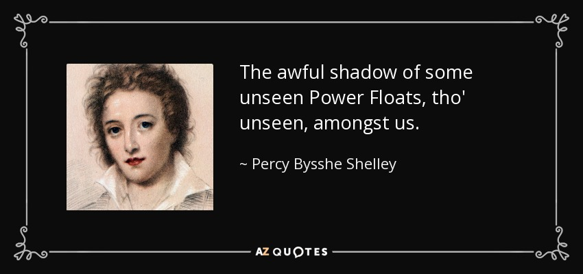 The awful shadow of some unseen Power Floats, tho' unseen, amongst us. - Percy Bysshe Shelley