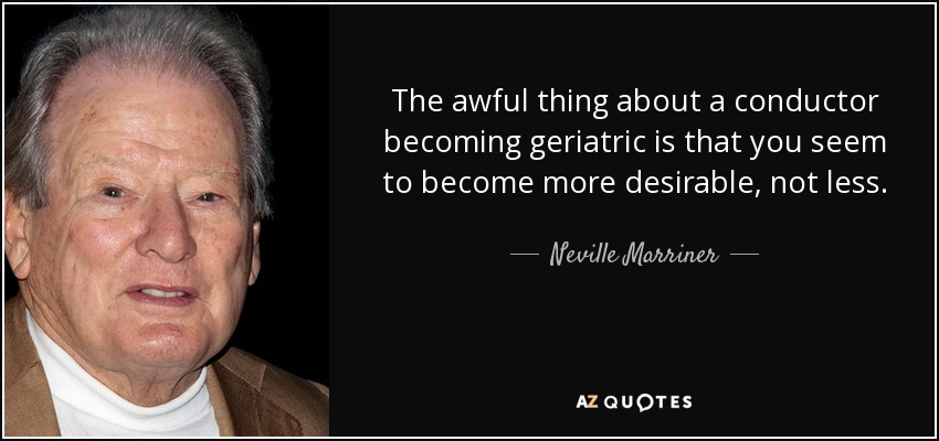 The awful thing about a conductor becoming geriatric is that you seem to become more desirable, not less. - Neville Marriner