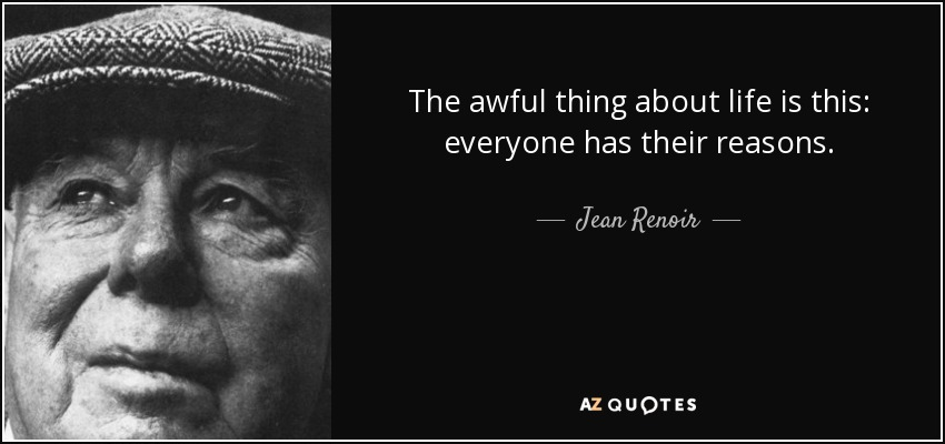 The awful thing about life is this: everyone has their reasons. - Jean Renoir