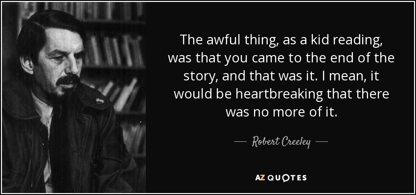 The awful thing, as a kid reading, was that you came to the end of the story, and that was it. I mean, it would be heartbreaking that there was no more of it. - Robert Creeley