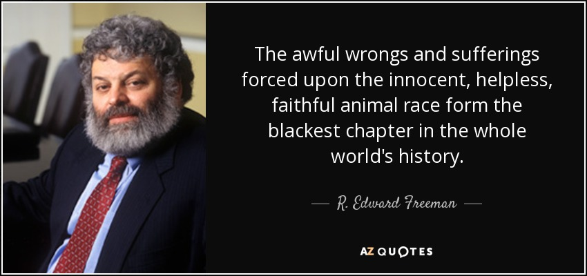 The awful wrongs and sufferings forced upon the innocent, helpless, faithful animal race form the blackest chapter in the whole world's history. - R. Edward Freeman