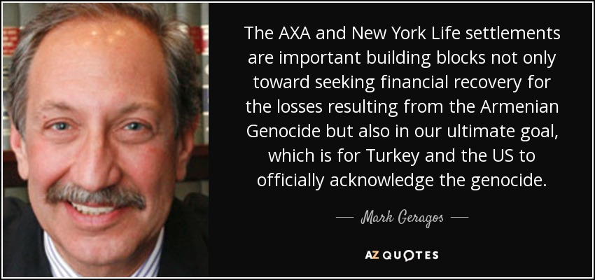 The AXA and New York Life settlements are important building blocks not only toward seeking financial recovery for the losses resulting from the Armenian Genocide but also in our ultimate goal, which is for Turkey and the US to officially acknowledge the genocide. - Mark Geragos