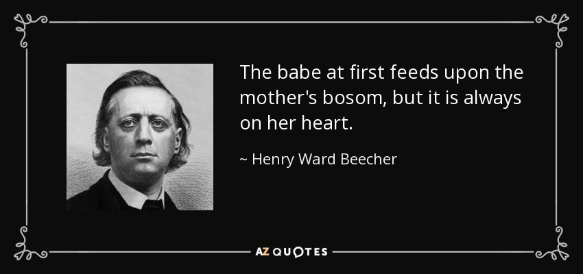 The babe at first feeds upon the mother's bosom, but it is always on her heart. - Henry Ward Beecher