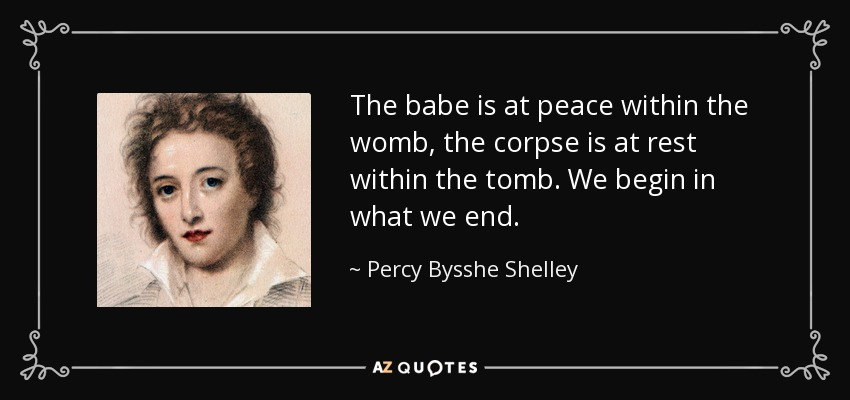 The babe is at peace within the womb, the corpse is at rest within the tomb. We begin in what we end. - Percy Bysshe Shelley