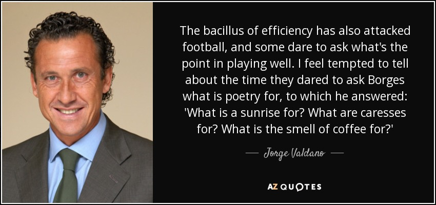 The bacillus of efficiency has also attacked football, and some dare to ask what's the point in playing well. I feel tempted to tell about the time they dared to ask Borges what is poetry for, to which he answered: 'What is a sunrise for? What are caresses for? What is the smell of coffee for?' - Jorge Valdano