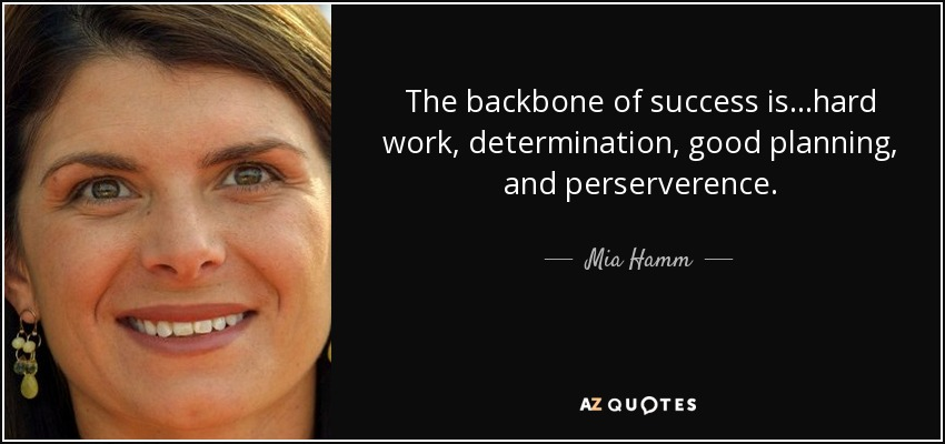 The backbone of success is...hard work, determination, good planning, and perserverence. - Mia Hamm