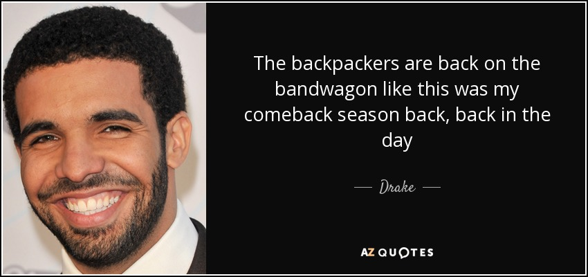 Drake quote: The backpackers are back on the bandwagon like