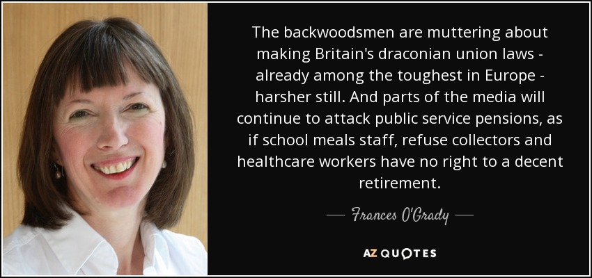 The backwoodsmen are muttering about making Britain's draconian union laws - already among the toughest in Europe - harsher still. And parts of the media will continue to attack public service pensions, as if school meals staff, refuse collectors and healthcare workers have no right to a decent retirement. - Frances O'Grady