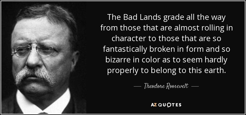 The Bad Lands grade all the way from those that are almost rolling in character to those that are so fantastically broken in form and so bizarre in color as to seem hardly properly to belong to this earth. - Theodore Roosevelt