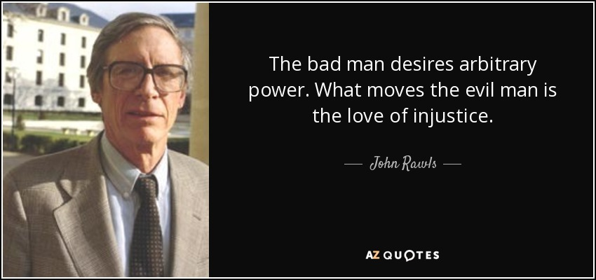 The bad man desires arbitrary power. What moves the evil man is the love of injustice. - John Rawls