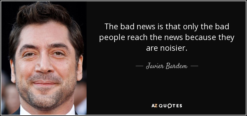 The bad news is that only the bad people reach the news because they are noisier. - Javier Bardem