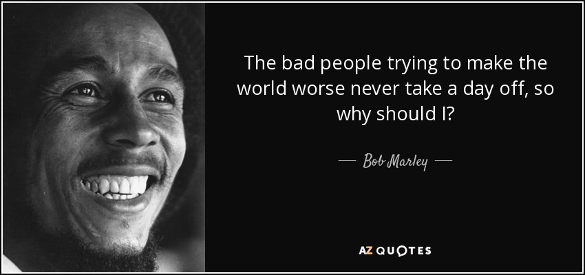 Bob Marley Quote The Bad People Trying To Make The World Worse Never