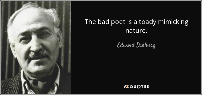 The bad poet is a toady mimicking nature. - Edward Dahlberg
