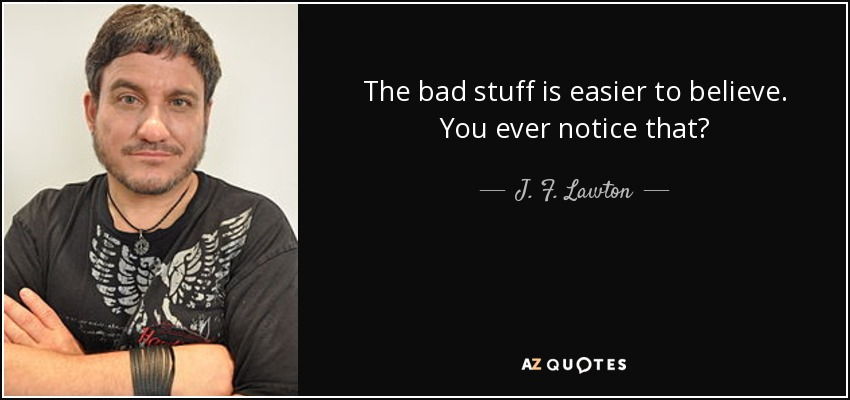 The bad stuff is easier to believe. You ever notice that? - J. F. Lawton