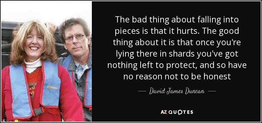 The bad thing about falling into pieces is that it hurts. The good thing about it is that once you're lying there in shards you've got nothing left to protect, and so have no reason not to be honest - David James Duncan