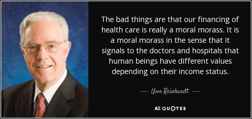 The bad things are that our financing of health care is really a moral morass. It is a moral morass in the sense that it signals to the doctors and hospitals that human beings have different values depending on their income status. - Uwe Reinhardt