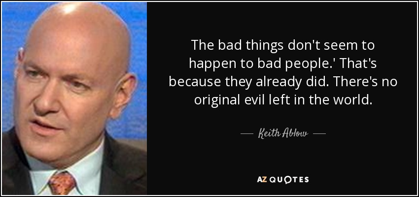 The bad things don't seem to happen to bad people.' That's because they already did. There's no original evil left in the world. - Keith Ablow