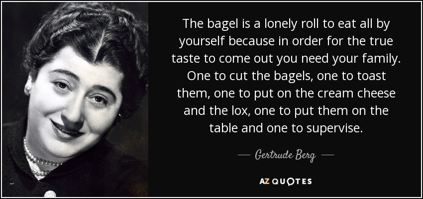 The bagel is a lonely roll to eat all by yourself because in order for the true taste to come out you need your family. One to cut the bagels, one to toast them, one to put on the cream cheese and the lox, one to put them on the table and one to supervise. - Gertrude Berg