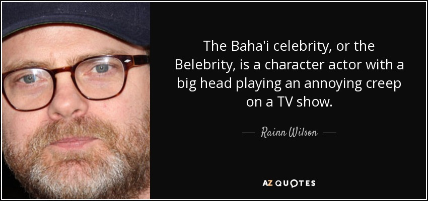 The Baha'i celebrity, or the Belebrity, is a character actor with a big head playing an annoying creep on a TV show. - Rainn Wilson