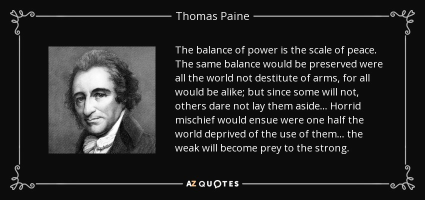 The balance of power is the scale of peace. The same balance would be preserved were all the world not destitute of arms, for all would be alike; but since some will not, others dare not lay them aside ... Horrid mischief would ensue were one half the world deprived of the use of them ... the weak will become prey to the strong. - Thomas Paine