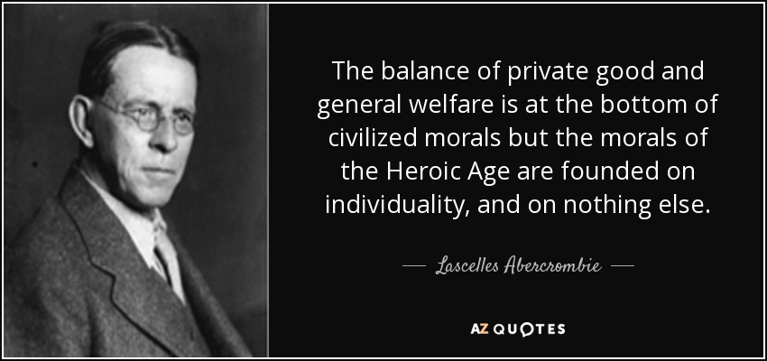 The balance of private good and general welfare is at the bottom of civilized morals but the morals of the Heroic Age are founded on individuality, and on nothing else. - Lascelles Abercrombie