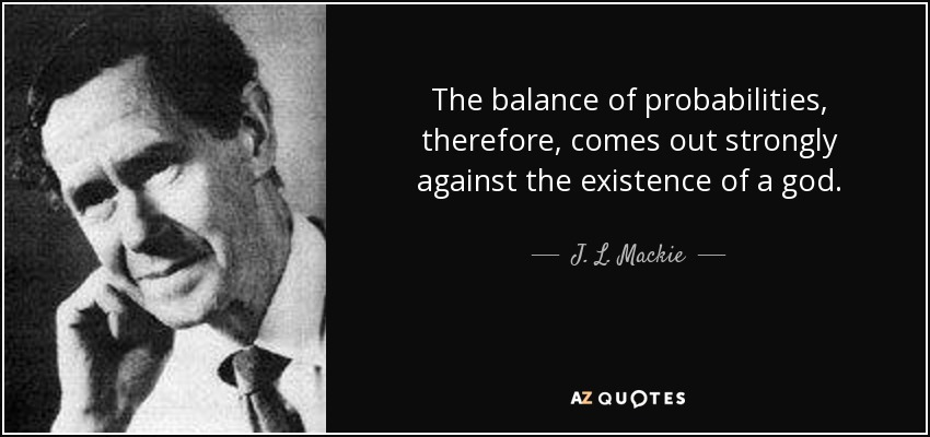 The balance of probabilities, therefore, comes out strongly against the existence of a god. - J. L. Mackie