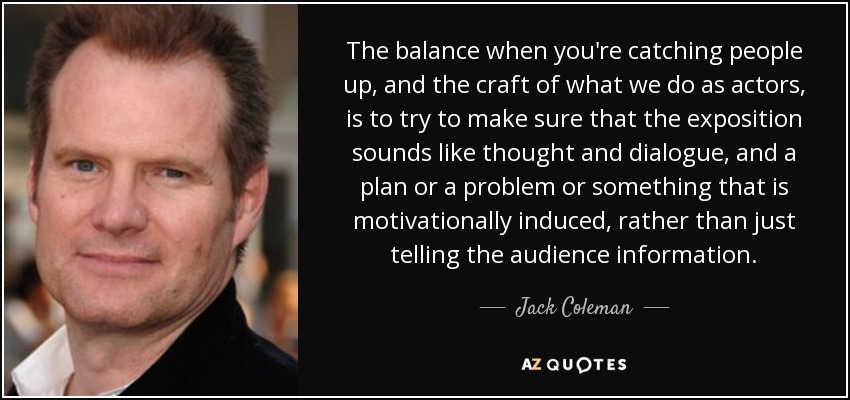 The balance when you're catching people up, and the craft of what we do as actors, is to try to make sure that the exposition sounds like thought and dialogue, and a plan or a problem or something that is motivationally induced, rather than just telling the audience information. - Jack Coleman