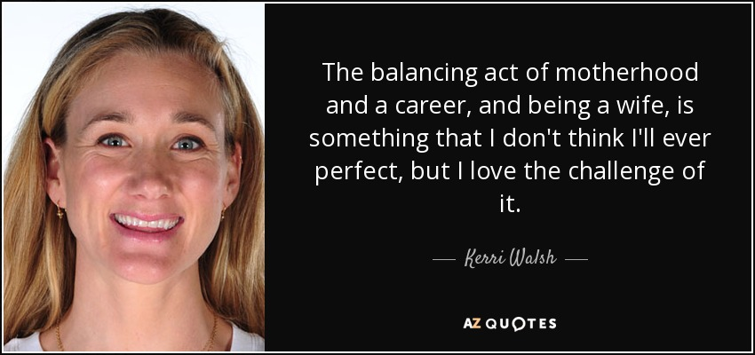 The balancing act of motherhood and a career, and being a wife, is something that I don't think I'll ever perfect, but I love the challenge of it. - Kerri Walsh