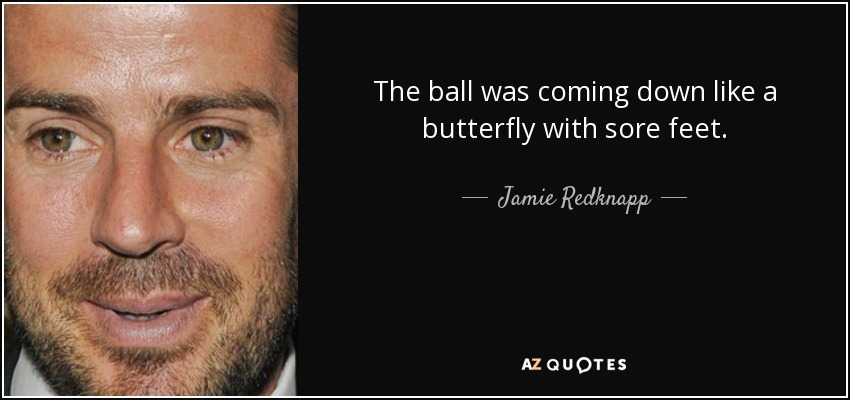The ball was coming down like a butterfly with sore feet. - Jamie Redknapp