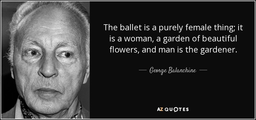 The ballet is a purely female thing; it is a woman, a garden of beautiful flowers, and man is the gardener. - George Balanchine