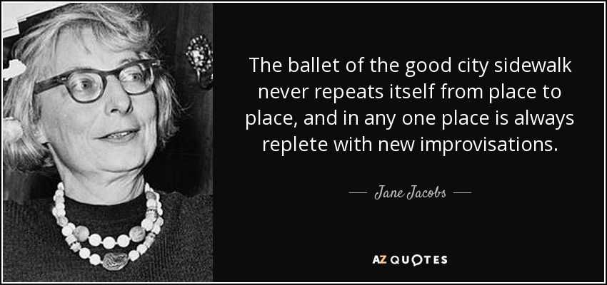 The ballet of the good city sidewalk never repeats itself from place to place, and in any one place is always replete with new improvisations. - Jane Jacobs