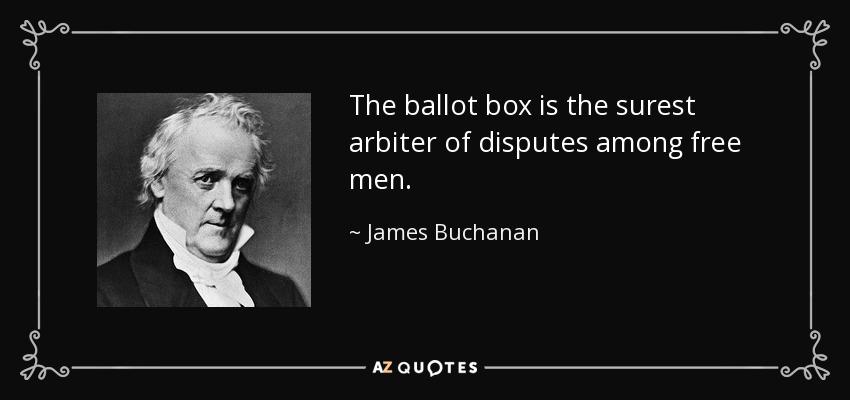 The ballot box is the surest arbiter of disputes among free men. - James Buchanan