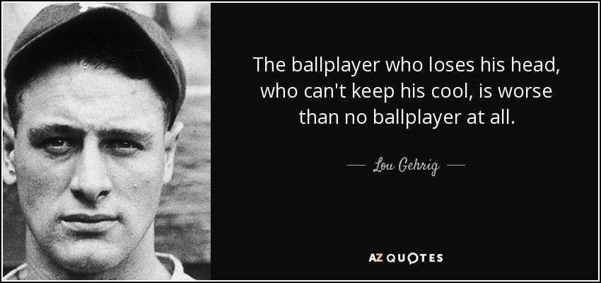 The ballplayer who loses his head, who can't keep his cool, is worse than no ballplayer at all. - Lou Gehrig